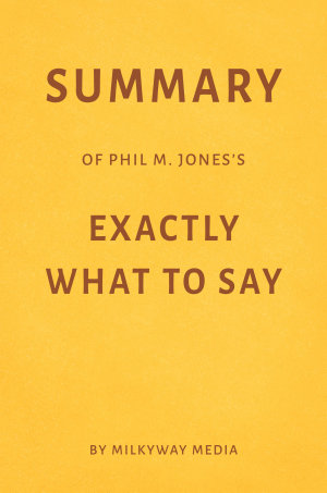 Summary of Phil M  Jones   s Exactly What to Say by Milkyway Media