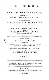 Letters on the Revolution of France, and on the New Constitution Established by the National Assembly: Occasioned by the Publications of the Right Hon. Edmund Burke, M.P. and Alexander de Calonne, Late Minister of State