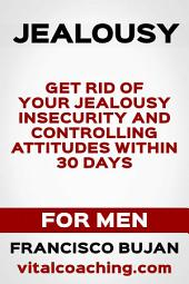 Jealousy - Get Rid Of Your Jealousy, Insecurity And Controlling Attitudes Within 30 Days - For Men