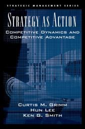 Strategy As Action: Competitive Dynamics and Competitive Advantage