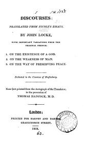 Discourses: tr. from Nicole's Essays, by J. Locke, with variations from the orig. French. 1. On the existence of a God. 2. On the weakness of man. 3. On the way of preserving peace