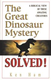 The Great Dinosaur Mystery Solved: A Biblical View of These Amazing Creatures