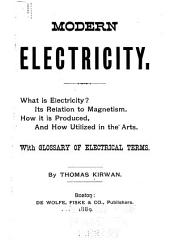 Modern Electricity: What is Electricity? Its Relation to Magnetism. How it is Produced, and how Utilized in the Arts