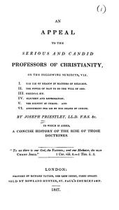 An Appeal to the Serious and Candid Professors of Christianity: On the Following Topics, Viz., I. The Use of Reason in Matters of Religion. II. The Power of Man to Do the Will of God. III. Original Sin. IV. Election and Reprobation. V. The Dignity of Christ. VI. Atonement for Sin by the Death of Christ. VII. A Concise History of the Rise of Those Doctrines