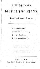 A. W. Ifflands dramatische Werke: Bd. Der Vormund. Liebe um Liebe. Die Kokarden. Die Vaterfreude