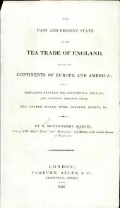 The Past and Present State of the Tea Trade of England, and of the Continents of Europe and America: And a Comparison Between the Consumption, Price Of, and Revenue Derived From, Tea, Coffee, Sugar, Wine, Tobacco, Spirits, &c