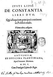 Iusti LipsI De constantia libri duo, qui alloquium præcipuè continent in publicis malis