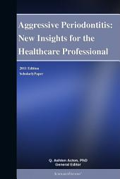Aggressive Periodontitis: New Insights for the Healthcare Professional: 2011 Edition: ScholarlyPaper