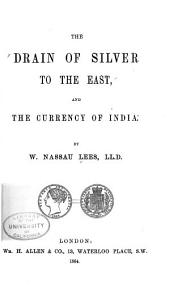 The Drain of Silver to the East: And the Currency of India