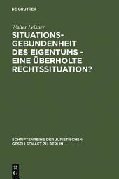 Situationsgebundenheit des Eigentums - eine überholte Rechtssituation?: Vortrag gehalten vor der Juristischen Gesellschaft zu Berlin am 29. November 1989