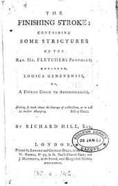 The finishing stroke: containing some strictures on the Rev. Mr. Fletcher's pamphlet, entitled, Logica Genevensis, or, a fourth check to antinomianism. By Richard Hill, ...