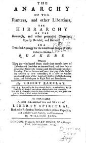 The Anarchy of the Ranters, and Other Libertines: The Hierarchy of the Romanists, and Other Pretended Churches, Equally Refused and Refuted, in a Two-fold Apology for the Church and People of God, Called in Derision, Quakers. Wherein They are Vindicated from Those that Accuse Them of Disorder and Confusion on the One Hand, and from Such as Calumniate Them with Tyranny and Imposition on the Other ...