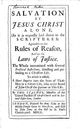 Salvation by Jesus Christ alone     agreeable to the rules of reason and to the laws of justice     To which is added a Short Inquiry into the state of those men in a future life  who never heard of Jesus Christ  etc PDF