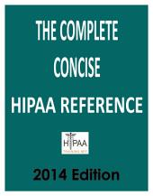 The Complete Concise HIPAA Reference 2014 Edition