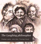 The Laughing Philosopher: Being the Entire Works of Momus, Jester of Olympus; Democritus, the Merry Philosopher of Greece, and Their Illustrious Disciples, Ben Jonson, Butler, Swift, Gay, Joseph Miller, Esq., Churchill, Voltaire, Foote, Steevens, Wolcot, Sheridan, Curran, Colman, and Others