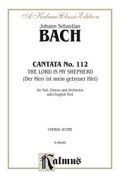 Cantata No. 112 -- The Lord Is My Shepherd (Der Herr ist mein getreuer Hirt): For SATB Solo, SATB Chorus/Choir and Orchestra with English Text (Choral Score)