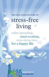 Stress-free living: Calm-giving, mind-soothing, strain-slaying ideas for a happy life