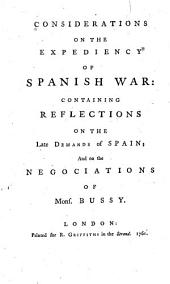 Considerations on the Expediency of a Spanish War: Containing Reflections on the Late Demands of Spain; and the Negociations of Mons. Bussy