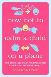 How Not to Calm a Child on a Plane: And Other Lessons in Parenting from a Highly Questionable Source