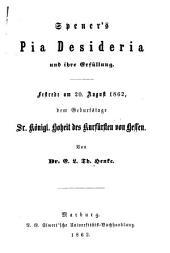 Spener's Pia Desideria und ihre Erfüllung: Festrede am 20. August 1862, dem Geburtstage Sr. Königl. Hoheit des Kurfürsten von Hessen