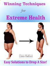 Winning Techniques for Extreme Health: Easy Solutions to Drop A Size!