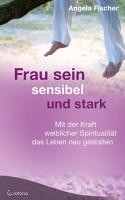 Frau sein   sensibel und stark  Mit der Kraft weiblicher Spiritualit  t das Leben neu gestalten PDF
