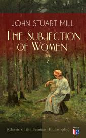 The Subjection of Women (Classic of the Feminist Philosophy): Women's Suffrage - Utilitarian Feminism: Liberty for Women as Well as Menm, Liberty to Govern Their Own Affairs, Promotion of Emancipation and Education of Women