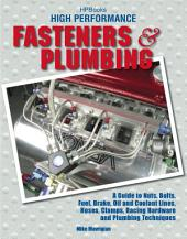 High Performance Fasteners and Plumbing: A Guide to Nuts, Bolts, Fuel, Brake, Oil and Coolant Lines, Hoses, Clamps, Racing Hardware and Plumbing Techniques