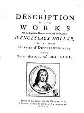A Description of the Works of the Ingenious Delineator and Engraver Wenceslaus Hollar: Disposed Into Classes of Different Sorts; with Some Account of His Life