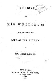 D'Aubigné, and His Writings: With a Sketch of the Life of the Author