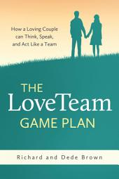 The LoveTeam Game Plan: How a Loving Couple can Think, Speak, and Act Like a Team