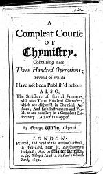 A Compleat Course of Chymistry, containing near three hundred operations; several of which have not been publish'd before. Also the structure of several Furnaces, with three hundred characters, which are dispos'd in chymical Authors; and such instruments and vessels as are necessary in a compleat Elaboratory. All cut in copper