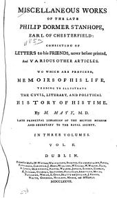 Miscellaneous Works of the Late Philip Dormer Stanhope, Earl of Chesterfield: Consisting of Letters to His Friends, Never Before Printed, and Various Other Articles : to which are Prefixed, Memoirs of His Life, Tending to Illustrate the Civil, Literary, and Political History of His Time, Volume 2