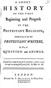 A Short History of the First Beginning and Progress of the Protestant Religion: Gather'd Out of the Best Protestant Writers, by Way of Question and Answer