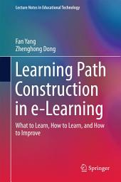Learning Path Construction in e-Learning: What to Learn, How to Learn, and How to Improve