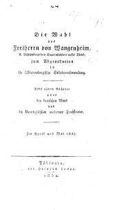 Die Wahl des Freiherrn von W. zum Abgeordneten in die Würtembergische Ständeversammlung. Nebst einem Anhange über den Deutschen Bund und die Unmöglichkeit moderner Freistaaten. Im April und Mai 1832