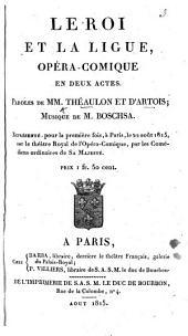 Le Roi et la Ligue, opéra-comique en deux actes. Par MM. Théaulon et Dartois