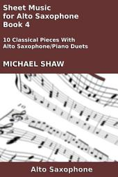 Alto Sax: Sheet Music for Alto Saxophone - Book 4: 10 Classical Pieces With Alto Saxophone/Piano Duets