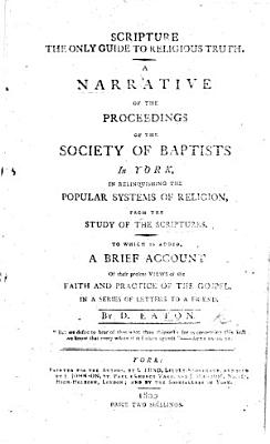 Scripture the only Guide to Religious Truth  A narrative of the proceedings of the Society of Baptists in York     To which is added a brief account of their present views of the faith and practice of the Gospel  In a series of letters  etc PDF