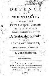 A Defence of Christianity against the power of Enthusiasm; in answer to the Reflections of the author of a Seasonable Rebuke to an ignorant reviler; or the Blacksmith refuted. By a Blacksmith (A. T. [i.e. John Witherspoon]).
