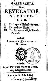 Galerazeya, sive Revelator secretorum. I. De Lapide philosophorum. II. De Arabico elyzir. III. De Auro potabili et pomis paradisi. Authore Agricola Philopistio, Germano