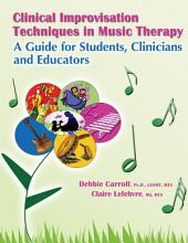 CLINICAL IMPROVISATION TECHNIQUES IN MUSIC THERAPY: A GUIDE FOR STUDENTS, CLINICIANS AND EDUCATORS