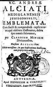 V.C. Andreae Alciati Mediolanensis ... Emblemata, cum facili & compendiosa explicatione, qua obscura illustrantur, dubia que omnia solvuntur