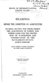 Hearings Before the Committee on Agriculture on Bills Having for Their Object the Acquisition of Forest and Other Lands: For the Protection of Watersheds and Conservation of the Navigability of Navigable Streams, Also Other Papers Bearing on the Same Subjects