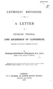 Catholic Revision [of the Book of Common Prayer]. A letter to Charles Thomas, Lord Archbishop of Canterbury, etc