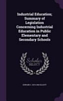 Industrial Education  Summary of Legislation Concerning Industrial Education in Public Elementary and Secondary Schools PDF