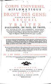 Corps universel diplomatique du droit des gens: contenant vn recueil des traitez d'alliance, de paix, de treve, de neutralité, de commerce, d'échange ... & autres contrats, qui ont été faits en Europe, depuis le regne de l'empereur Charlemagne jusques à présent; avec les capitulations imperiales et royales ... le tout tiré en partie des archives de la ... maison d'Autriche, & en partie de celles de quelques autres princes & etats; comme aussi des protocolles de quelques grands ministres; des manuscrits de la Bibliotheque royale de Berlin; des meilleures collections, qui ont déja paru tant en Allemagne, qu'en France, en Angleterre, en Hollande, & ailleurs; sur tout des actes de Rymer; & enfin les plus estimés, soit en histoire, en politique, ou en droit, Volume7