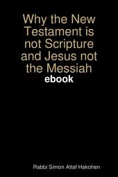 WHY the New Testament is not Scripture and Jesus not the Messiah EBOOK