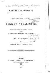 Maxims and opinions of Field-Marshal, His Grace, the Duke of Wellington: selected from his writings and speeches during a public life of more than half a century; with a biographical memoir