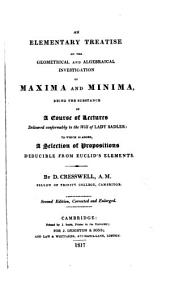 An Elementary Treatise on the Geometrical and Algebraical Investigation of Maxima and Minima: Being the Substance of a Course of Lectures Delivered Conformably to the Will of Lady Sadler : to which is Added A Selection of Propositions Deducible from Euclid's Elements